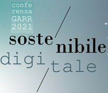 Conferenza GARR 2021. Sostenibile/Digitale. Dati e tecnologie per il futuro. Call for papers: deadline 16 aprile 2021